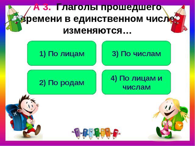 А 3. Глаголы прошедшего времени в единственном числе изменяются… 2) По родам...