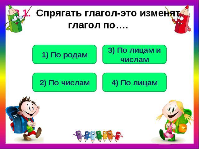 В 1. Спрягать глагол-это изменять глагол по…. 3) По лицам и числам 2) По числ...