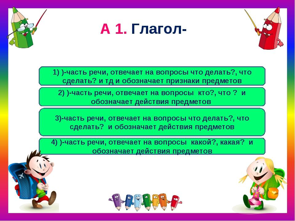 А 1. Глагол- 3)-часть речи, отвечает на вопросы что делать?, что сделать? и о...