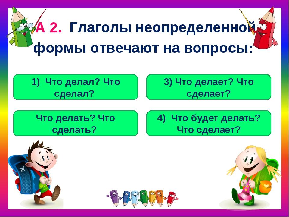 А 2. Глаголы неопределенной формы отвечают на вопросы: Что делать? Что сделат...