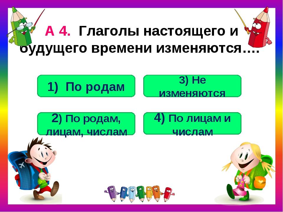 А 4. Глаголы настоящего и будущего времени изменяются…. 4) По лицам и числам...