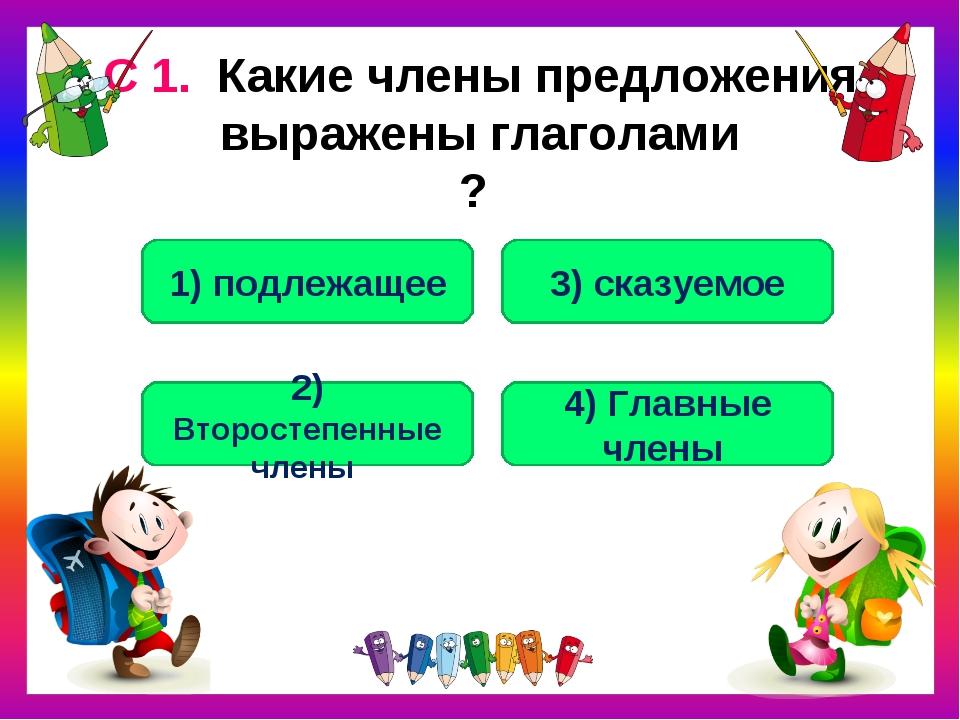 С 1. Какие члены предложения выражены глаголами ? 3) сказуемое 1) подлежащее...