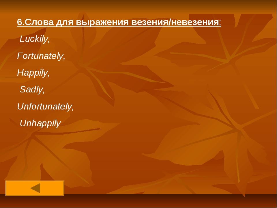 6.Слова для выражения везения/невезения: Luckily, Fortunately, Happily, Sadly...