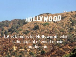 LA is famous for Hollywood, which is the capital of world movie production