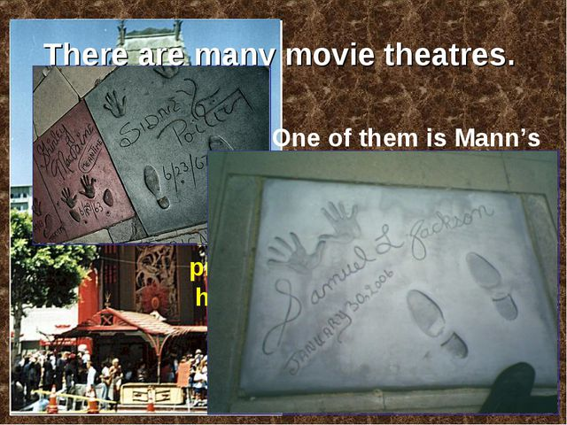 There are many movie theatres. One of them is Mann's Chinese Theatre. It's we...
