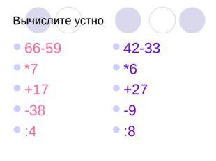 Вычислите устно 66-59 *7 +17 -38 :4 42-33 *6 +27 -9 :8