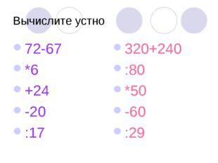 Вычислите устно 72-67 *6 +24 -20 :17 320+240 :80 *50 -60 :29