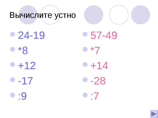 Вычислите устно 24-19 *8 +12 -17 :9 57-49 *7 +14 -28 :7