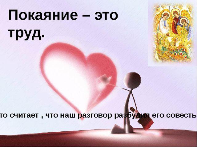 Покаяние – это труд. Кто считает , что наш разговор разбудил его совесть? Изо...