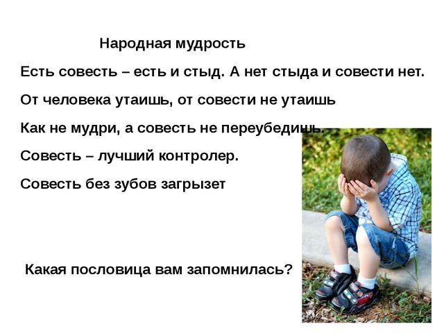 Народная мудрость Есть совесть – есть и стыд. А нет стыда и совести нет. От ч...