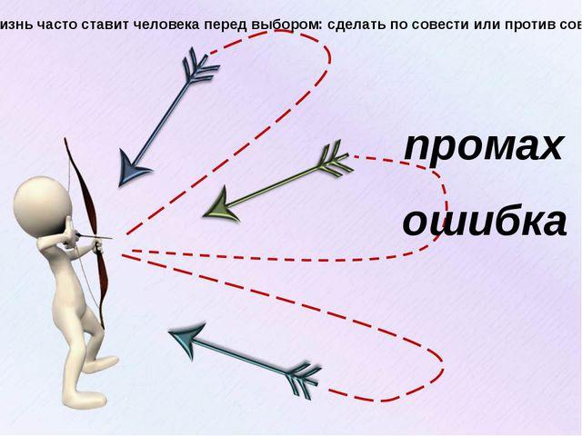 промах ошибка Жизнь часто ставит человека перед выбором: сделать по совести и...