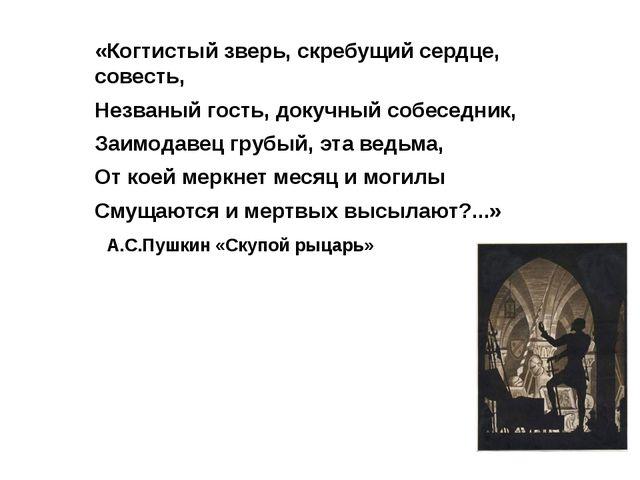 «Когтистый зверь, скребущий сердце, совесть, Незваный гость, докучный собесед...