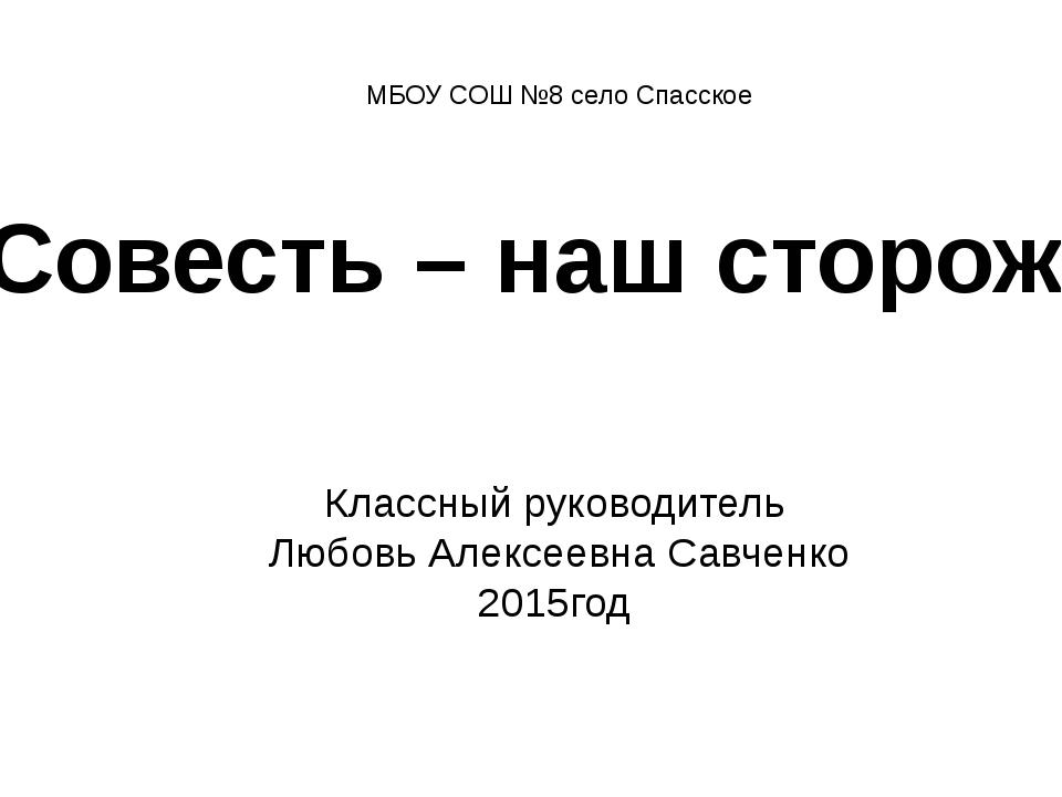 Классный руководитель Любовь Алексеевна Савченко 2015год Совесть – наш сторож...