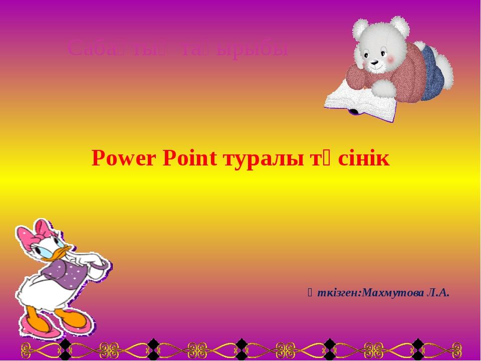 Сабақтың тақырыбы Power Point туралы түсінік Өткізген:Махмутова Л.А.
