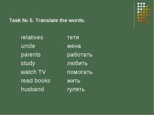 Task № 5. Translate the words. relatives uncle parents study watch TV read bo