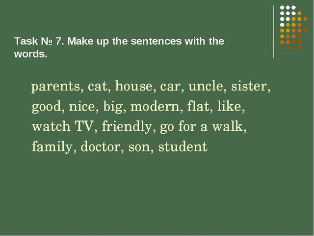 Task № 7. Make up the sentences with the words. parents, cat, house, car, unc...
