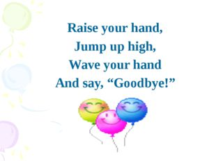 """Raise your hand, Raise your hand, Jump up high, Wave your hand And say, """""""
