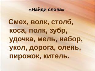 «Найди слова» Смех, волк, столб, коса, полк, зубр, удочка, мель, набор, укол,