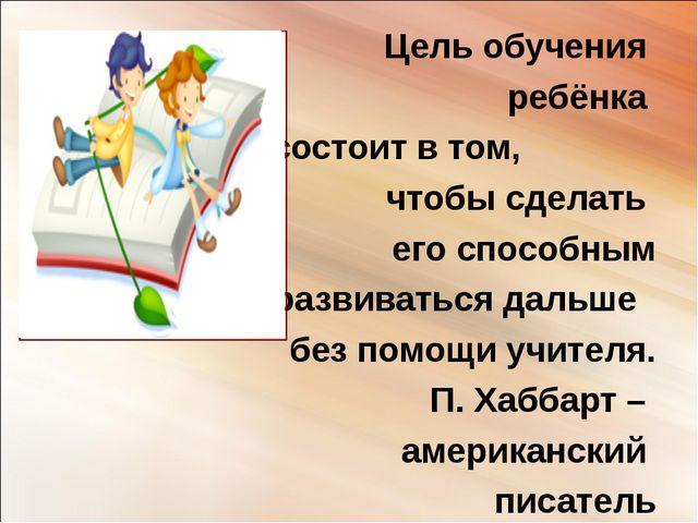 Цель обучения ребёнка состоит в том, чтобы сделать его способным развиваться...