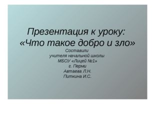 Презентация к уроку: «Что такое добро и зло» Составили учителя начальной школ
