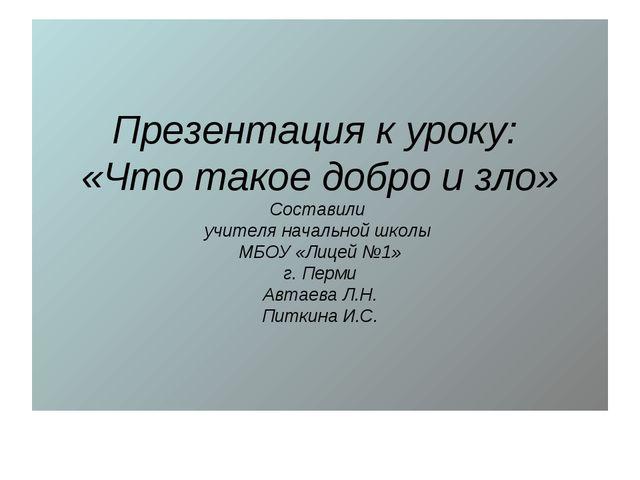 Презентация к уроку: «Что такое добро и зло» Составили учителя начальной школ...