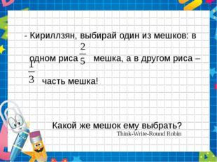 - Кириллзян, выбирай один из мешков: в одном риса мешка, а в другом риса – ч
