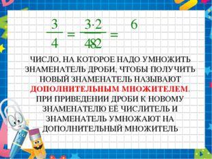 3 4 = 8 ЧИСЛО, НА КОТОРОЕ НАДО УМНОЖИТЬ ЗНАМЕНАТЕЛЬ ДРОБИ, ЧТОБЫ ПОЛУЧИТЬ НОВ