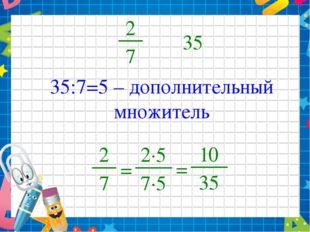 2 7 35 35:7=5 – дополнительный множитель 2 7 = 2∙5 7∙5 = 10 35