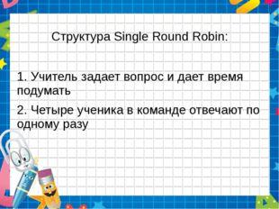 Структура Single Round Robin: 1. Учитель задает вопрос и дает время подумать