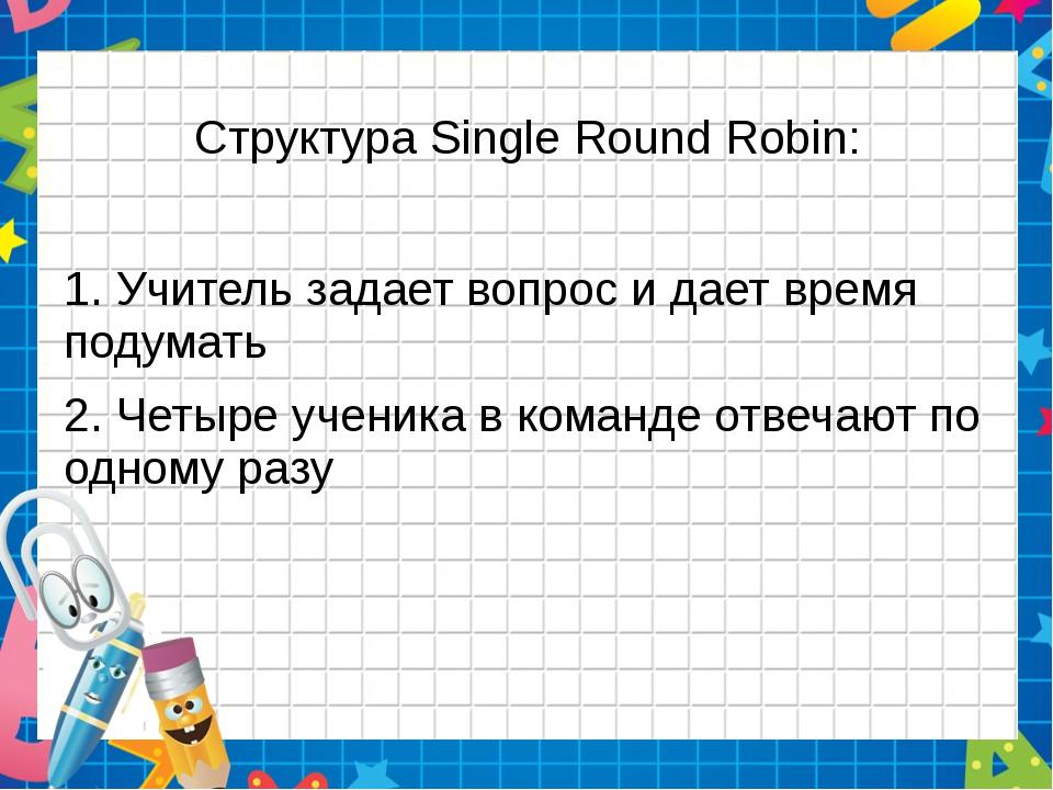 Структура Single Round Robin: 1. Учитель задает вопрос и дает время подумать...