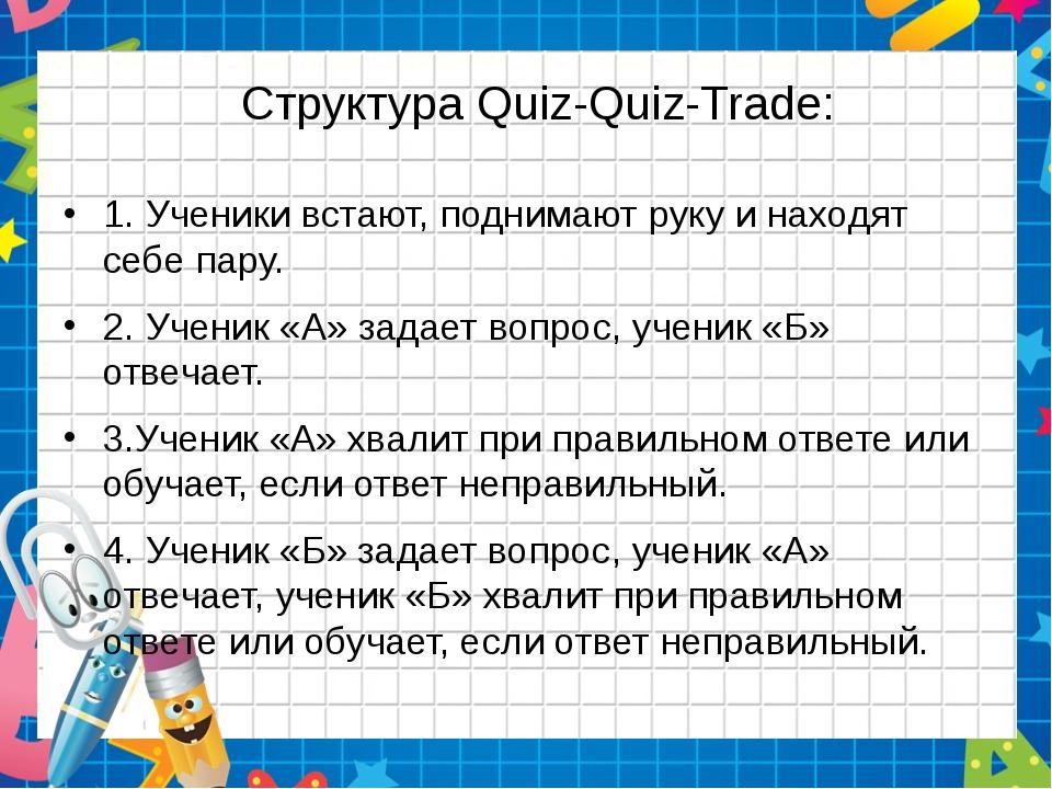 Структура Quiz-Quiz-Trade: 1. Ученики встают, поднимают руку и находят себе п...