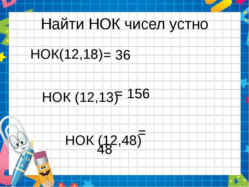 Найти НОК чисел устно НОК(12,18) НОК (12,13) НОК (12,48) = 36 = 156 = 48