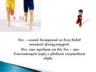 Бег – самый доступный из всех видов занятий физкультурой. Все, что требует от