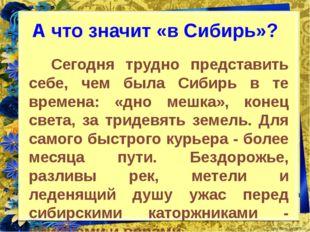 А что значит «в Сибирь»? Сегодня трудно представить себе, чем была Сибирь в т
