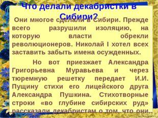 Что делали декабристки в Сибири? Они многое сделали в Сибири. Прежде всего ра