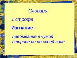 Словарь: 1 строфа Изгнание - пребывание в чужой стороне не по своей воле Fok