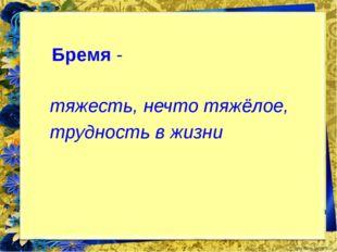 Бремя - тяжесть, нечто тяжёлое, трудность в жизни FokinaLida.75@mail.ru