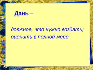 Дань – должное, что нужно воздать; оценить в полной мере FokinaLida.75@mail.ru