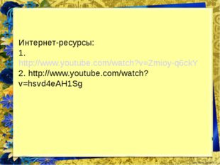 Интернет-ресурсы: 1. http://www.youtube.com/watch?v=Zmioy-q6ckY 2. http://www