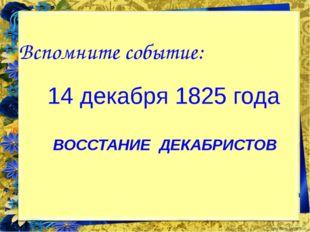 Вспомните событие: 14 декабря 1825 года ВОССТАНИЕ ДЕКАБРИСТОВ FokinaLida.75@