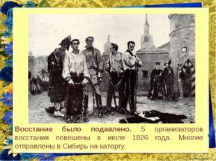 Восстание было подавлено. 5 организаторов восстания повешены в июле 1826 года