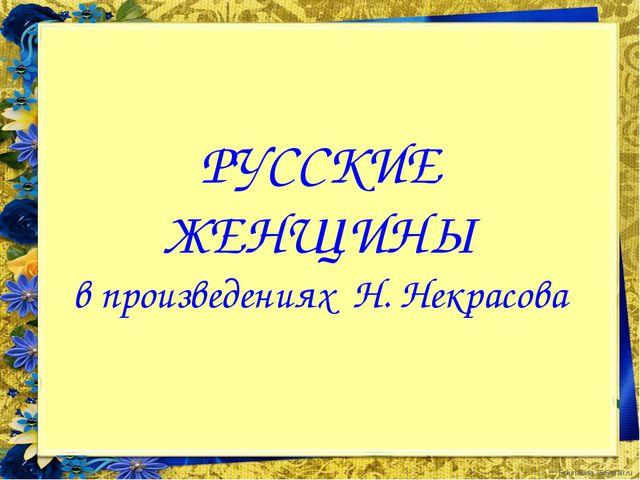 РУССКИЕ ЖЕНЩИНЫ в произведениях Н. Некрасова FokinaLida.75@mail.ru
