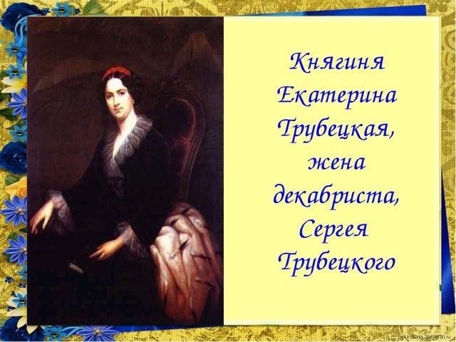Княгиня Екатерина Трубецкая, жена декабриста, Сергея Трубецкого FokinaLida.75...