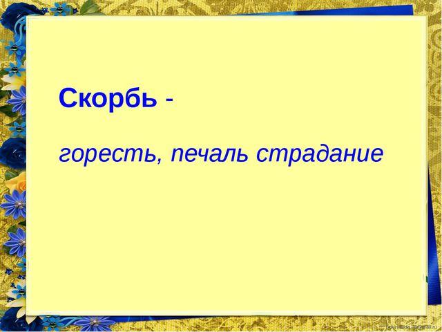 Скорбь - горесть, печаль страдание FokinaLida.75@mail.ru