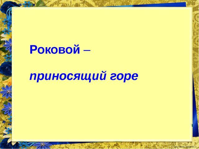 Роковой – приносящий горе FokinaLida.75@mail.ru