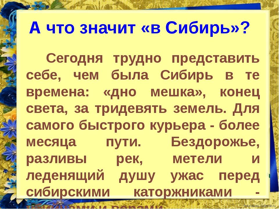 А что значит «в Сибирь»? Сегодня трудно представить себе, чем была Сибирь в т...