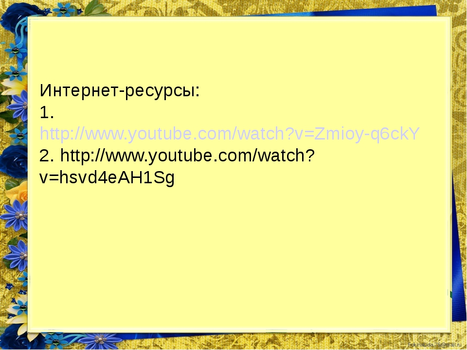 Интернет-ресурсы: 1. http://www.youtube.com/watch?v=Zmioy-q6ckY 2. http://www...