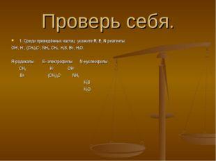 Проверь себя. 1. Среди приведённых частиц укажите R, E, N реагенты: OH−, H+ ,