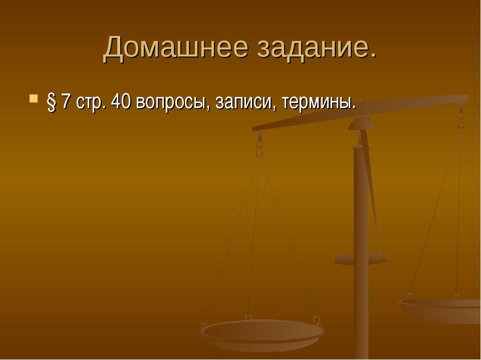 Домашнее задание. § 7 стр. 40 вопросы, записи, термины.
