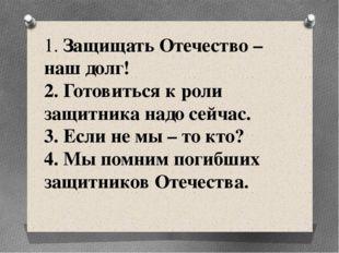 1. Защищать Отечество – наш долг! 2. Готовиться к роли защитника надо сейчас.